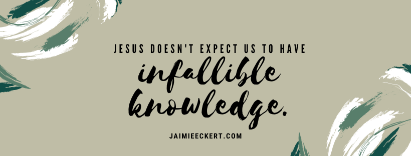 Jesus doesn't expect us to have infallible knowledge