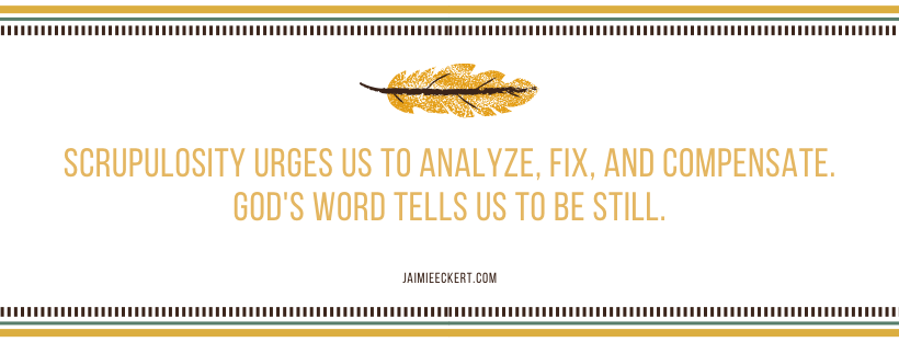 Scrupulosity tells us to fix and analyze but God's word tells us to be still