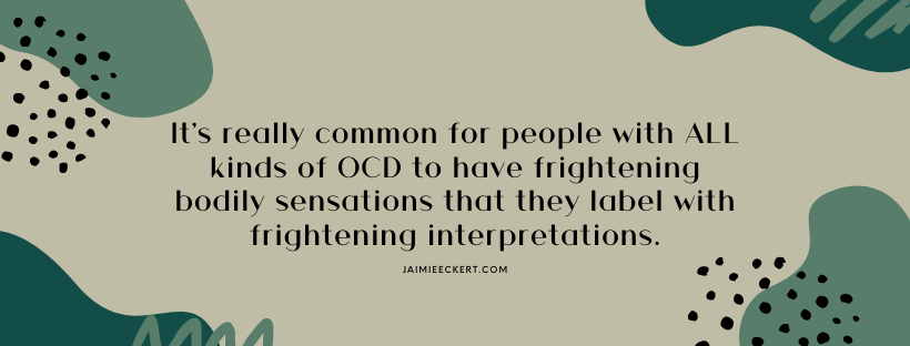 It's common for people with all kinds of OCD to have frightening bodily sensations