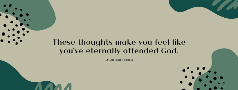 Bad religious thoughts make you feel like you've eternally offended God.