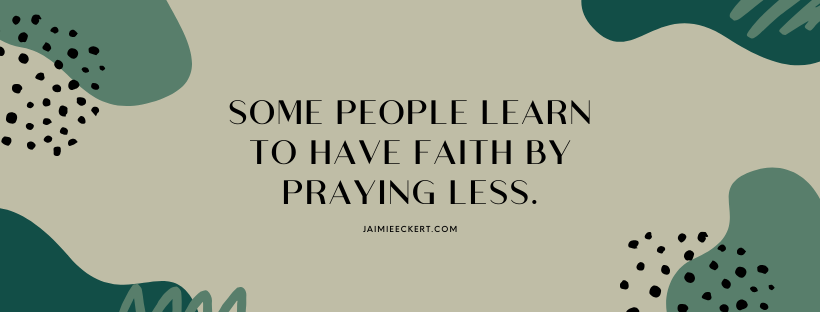 Some people have to learn to have faith by praying less