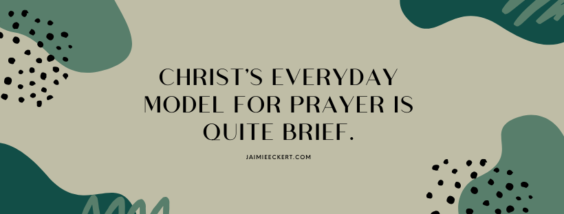 Christ's everyday model for prayer is quite brief