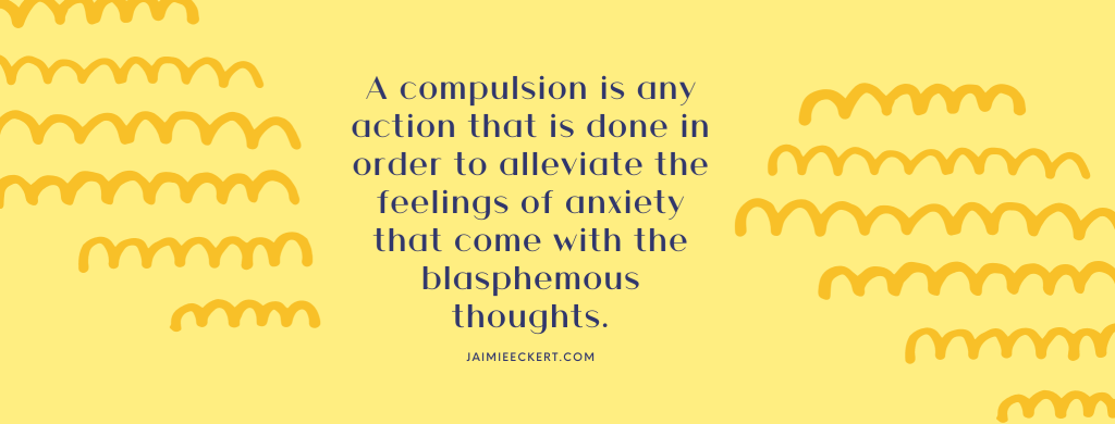 A compulsion is any action that is done in order to alleviate the feelings of anxiety that come with the blasphemous thoughts
