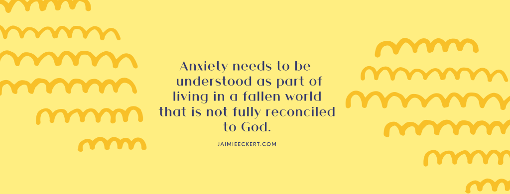 Anxiety needs to be understood as part of living in a fallen world that is not fully reconciled to God