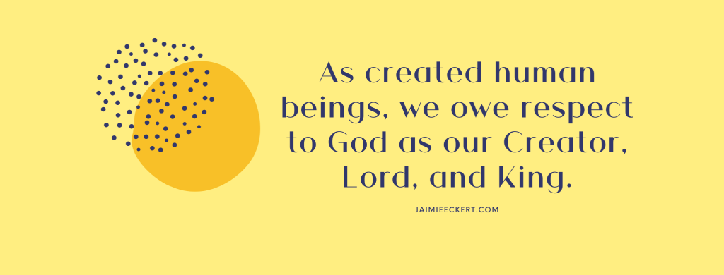 As created human beings, we owe respect to God as our Creator, Lord, and King