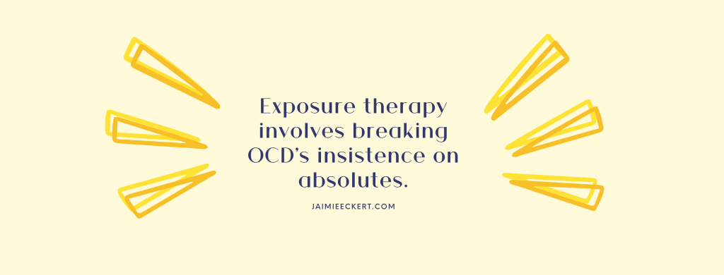 Exposure therapy involves breaking OCD's insistence on absolutes