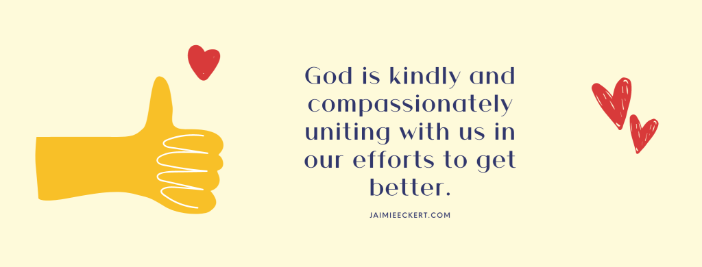 God is kindly and compassionately uniting with us in our efforts to get better