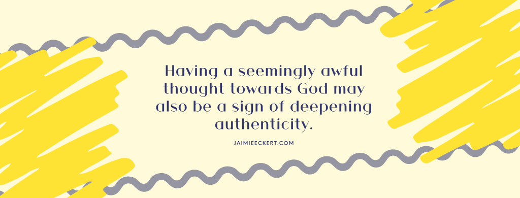Having a seemingly awful thought towards God may also be a sign of deepening authenticity.