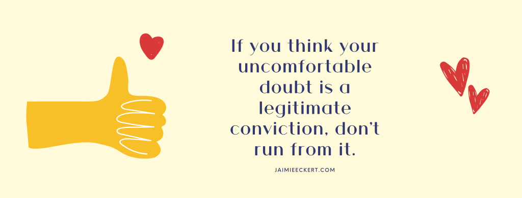 If you think your uncomfortable doubts are a legitimate conviction, don't run from it.