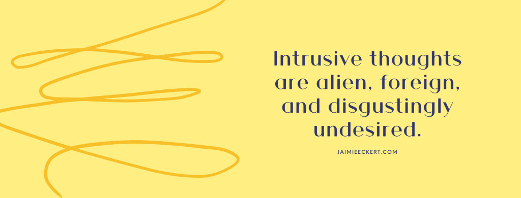 Intrusive thoughts are alien, foreign, and disgustingly undesired.