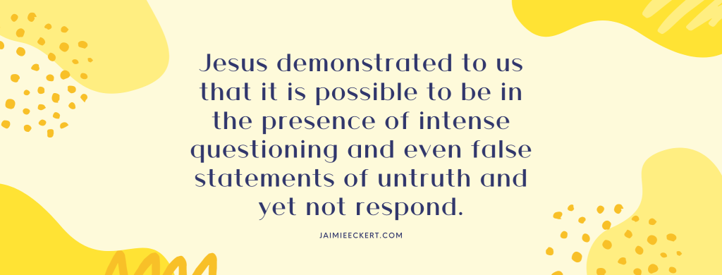 Jesus demonstrated to us that it is possible to be in the presence of intense questioning and even false statements of untruth and yet not respond