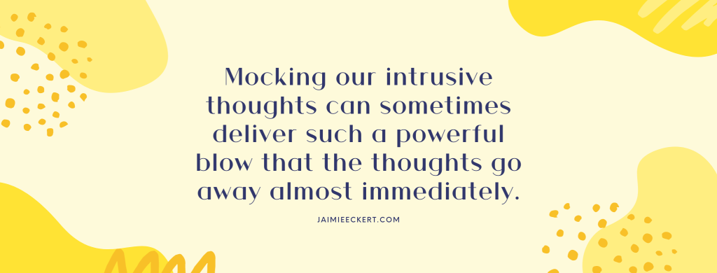 Mocking our intrusive thoughts can sometimes deliver such a powerful blow that the thoughts go away almost immediately
