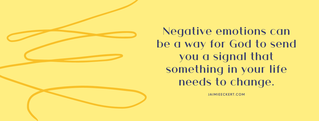 Negative emotions can be a way for God to send you a signal that something in your life needs to change
