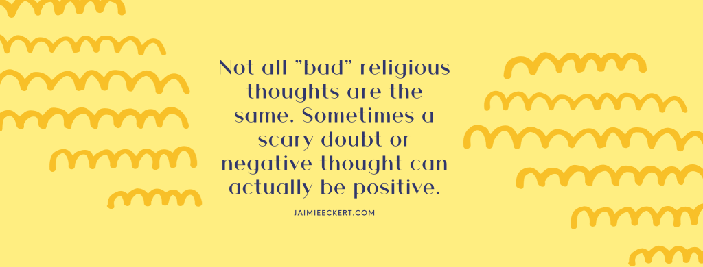 Not all bad religious thoughts are the same. Sometimes a scary doubt or negative thought can actually be positive.