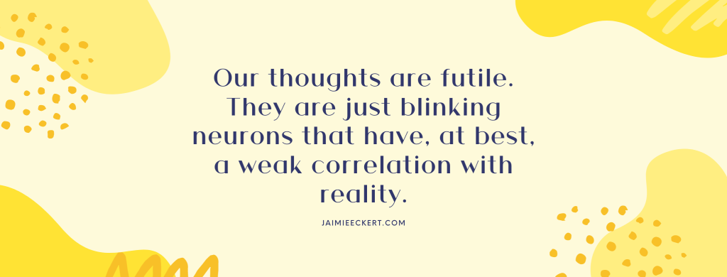 Our thoughts are futile. They are just blinking neurons that have, at best, a weak correlation with reality