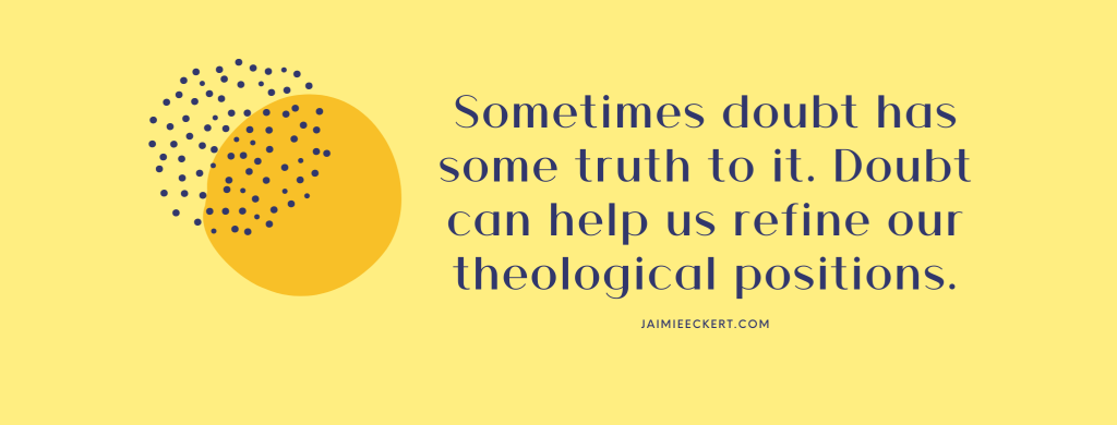 Sometimes doubt has some truth to it. Doubt can help us refine our theological positions.