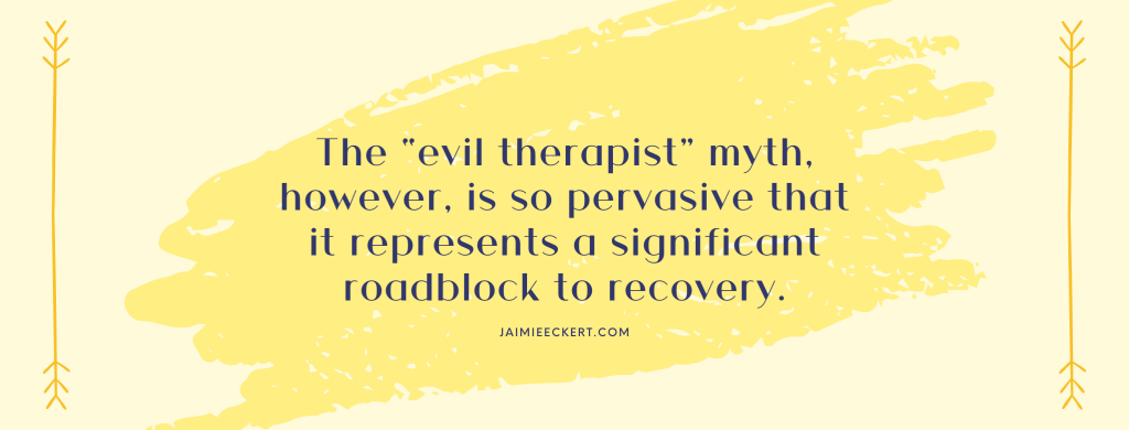"The ""evil therapist"" myth, however, is so pervasive that it represents a significant roadblock to recovery"