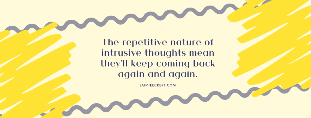 The repetitive nature of intrusive thoughts means they'll keep coming back again and again.