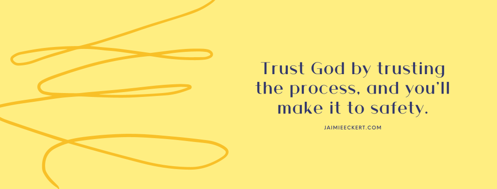 Trust God by trusting the process, and you'll make it to safety