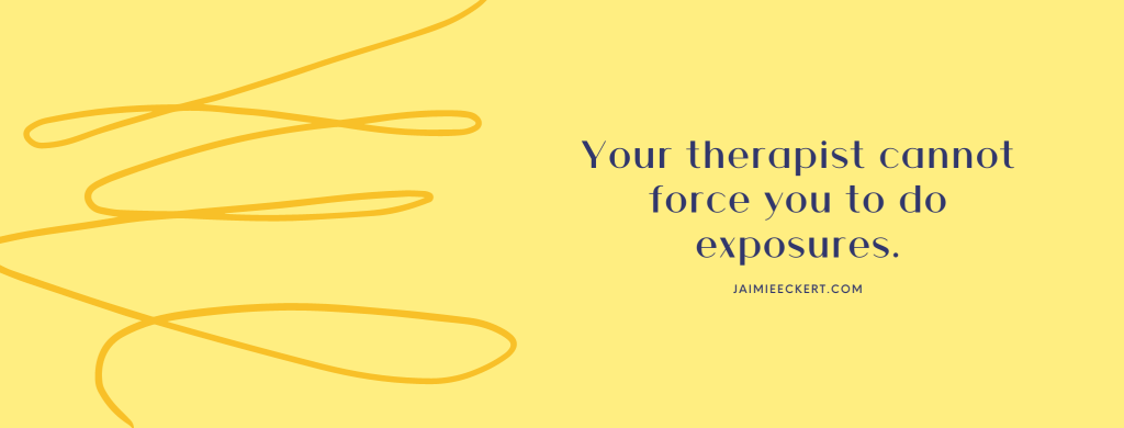 Your therapist cannot force you to do exposures