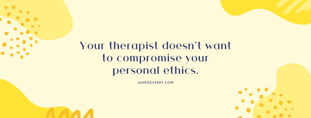 Your therapist doesn't want to compromise your personal ethics