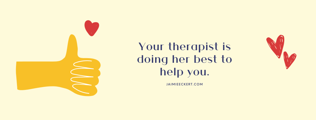 Your therapist is doing her best to help you