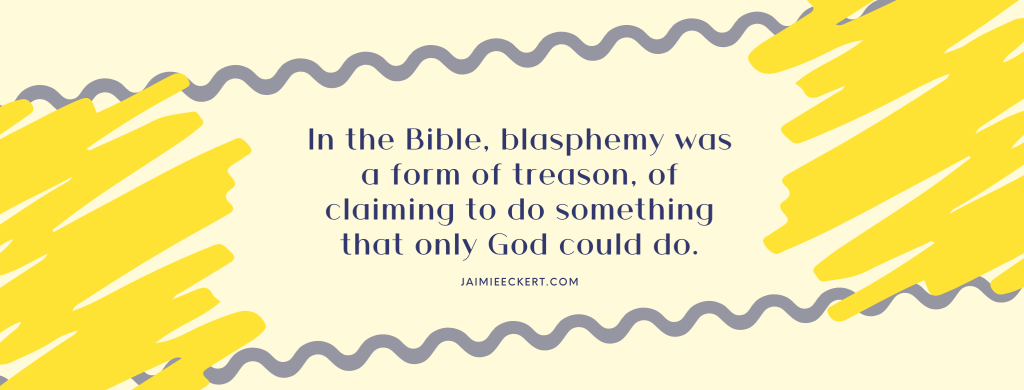 blasphemy was a form of treason, of claiming to do something that only God could do