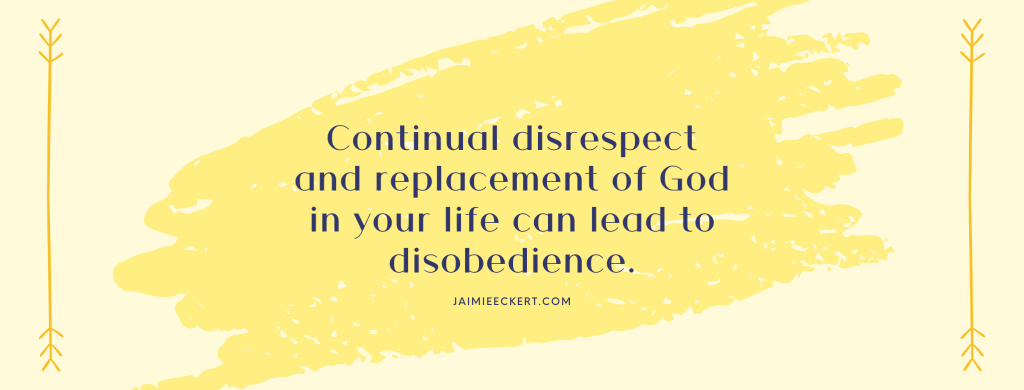 continual disrespect and replacement of God in your life can lead to disobedience