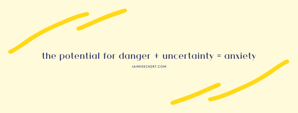 the potential for danger + uncertainty = anxiety